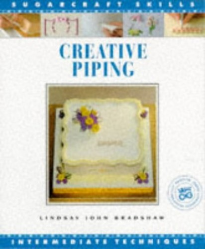 Creative Piping: Intermediate Techniques (Sugarcraft Skills) By Lindsay John Bradshaw