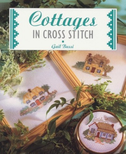 Cottages in Cross Stitch By Gail Bussi