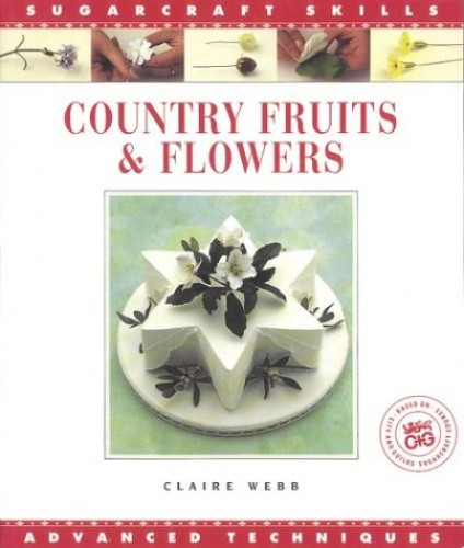 Country Fruits & Flowers: Advanced Techniques (Sugarcraft Skills) By Claire Webb