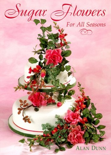 Sugar Flowers for All Seasons By Alan Dunn, Wri