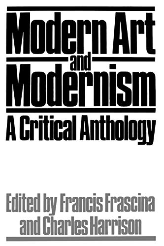 Modern Art and Modernism: A Critical Anthology (Published in association with The Open University) Edited by Francis Frascina