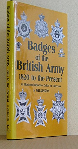 Badges of the British Army, 1820 to the Present: An Illustrated Reference Guide for Collectors By Frederick Wilkinson