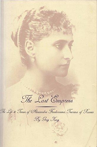 Last Empress: Life and Times of Alexandra Feodorovna, Tsarina of Russia by Greg King