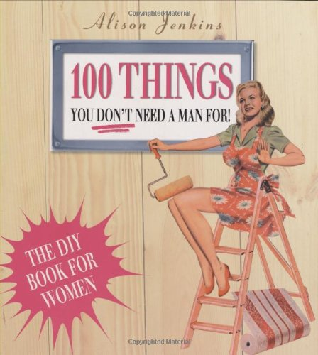 100 Things You Don't Need a Man for By Alison Jenkins