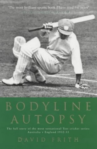 Bodyline Autopsy: The Full Story of the Most Sensational Test Cricket Series: Australia V England 1932-33 by David Frith