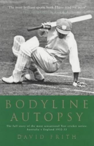 Bodyline Autopsy: The Full Story of the Most Sensational Test Cricket Series - Australia V England 1932-33: The Full Story of the Most Sensational Test Cricket Series - England Vs. Australia 1932-3 By David Frith