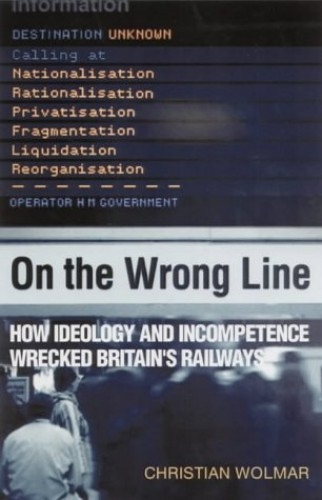 On the Wrong Line: How Ideology and Incompetence Wrecked Britain's Railways By Christian Wolmar