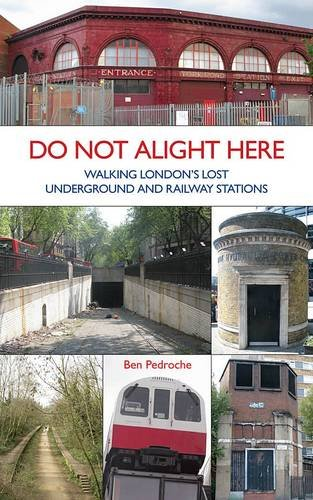 Do Not Alight Here: Walking London's Lost Underground and Railway Stations by Ben Pedroche