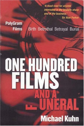 One Hundred Films and a Funeral: The Life and Death of Polygram Films by Michael Kuhn
