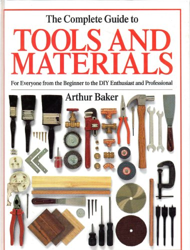 The Complete Guide to Tools and Materials By Arthur Baker