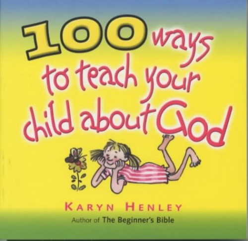 100 Ways to Teach Your Child About God By Karyn Henley