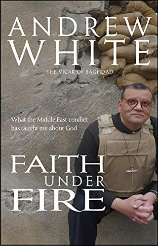 Faith Under Fire: What the Middle East Conflict Has Taught Me About God by Andrew White