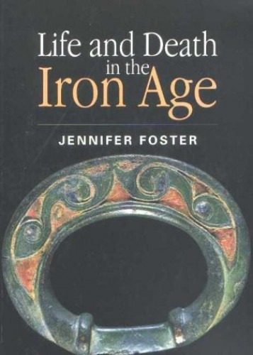 Life and Death in the Iron Age (Archaeology, history, and classical studies) By Jennifer Foster