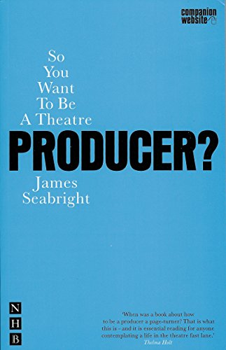 So You Want to be a Theatre Producer? (Nick Hern Books) By James Seabright