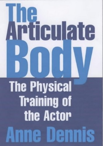 The Articulate Body: The Physical Training of the Actor By Anne Dennis
