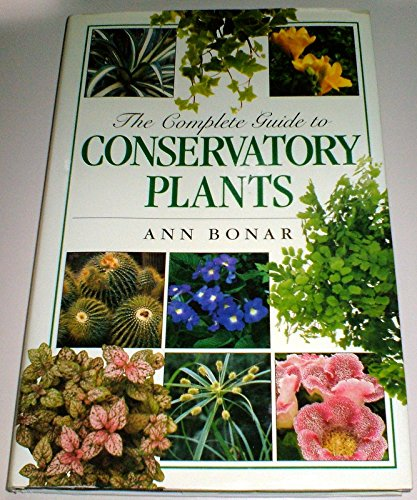 The Complete Guide to Conservatory Plants By Ann Bonar