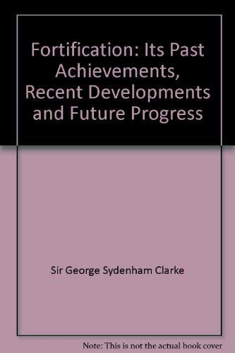 Fortification: Its Past Achievements, Recent Developments and Future Progress By Sir George Sydenham Clarke