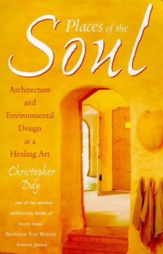 Places of the Soul: Architecture and Environmental Design as a Healing Art By Christopher Day