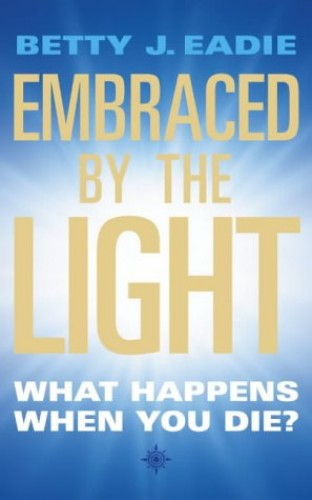 Embraced By The Light: What Happens When You Die? by Betty J. Eadie