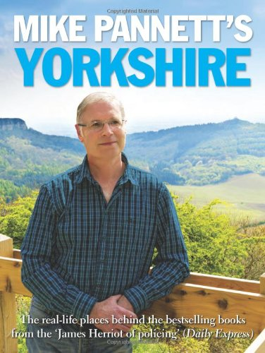 Mike Pannett's Yorkshire: The Real-life Places Behind the Bestselling Books from the James Herriot of Policing' (Daily Express) by Mike Pannett