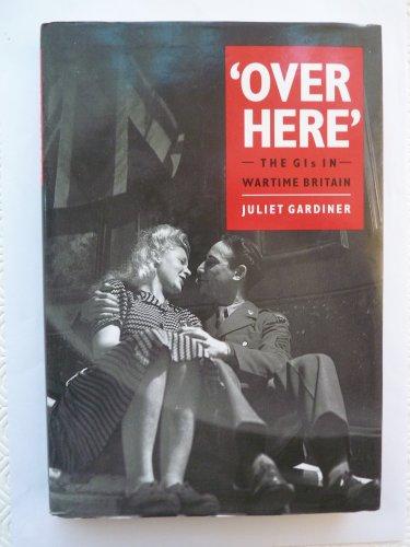 OVER HERE GI'S IN BRITAIN By Juliet Gardiner
