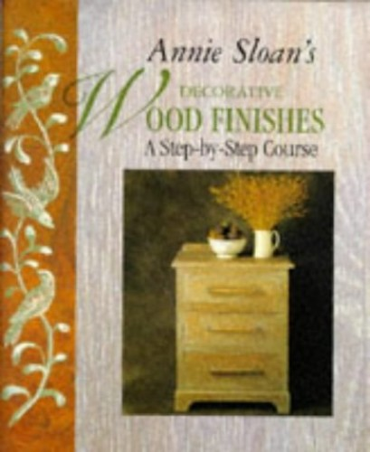 Annie Sloan's Decorative Wood Finishes: A Step-by-step Course By Annie Sloan