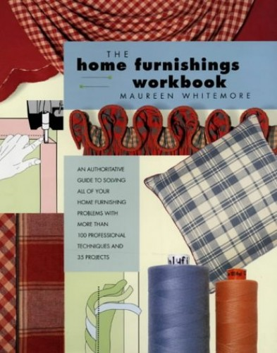 Home Furnishings Workbook: An Authoritative Guide to Solving All of Your Home Furnishing Problems with 100 Professional Techniques and 25 Original Projects by Maureen Whitemore
