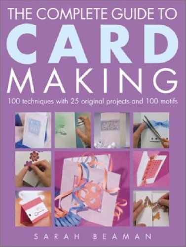 The Complete Guide to Card Making: 100 Techniques with 25 Original Projects and 100 Motifs by Sarah Beaman