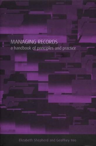 Managing Records: A Handbook of Principles and Practice by Elizabeth Shepherd