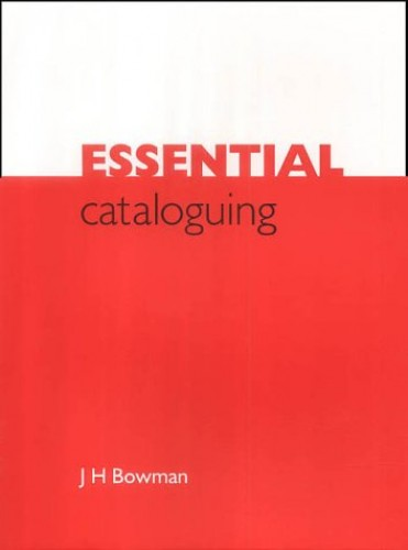 Essential Cataloguing: The Basics By J. H. Bowman