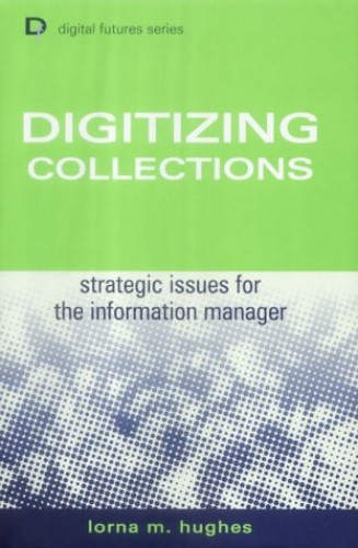 Digitizing Collections: Strategic Issues for the Information Manager (Digital Futures) By Lorna M. Hughes