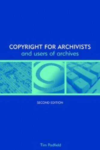 Copyright for Archivists and Users of Archives By Tim Padfield