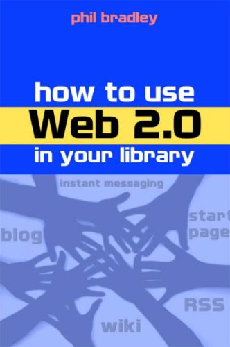 How to Use Web 2.0 in Your Library By Phil Bradley