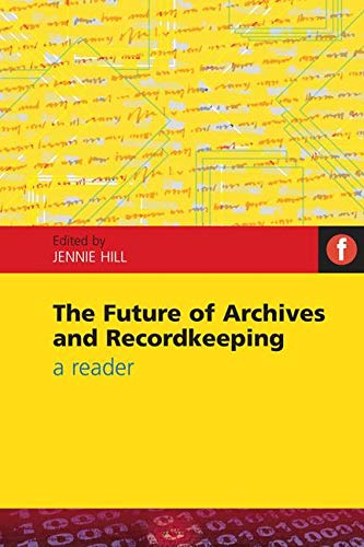 The Future of Archives and Recordkeeping: A Reader By Edited by Jennie Hill