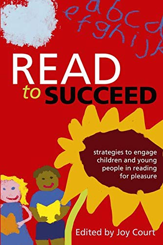 Read to Succeed: Strategies to Engage Children and Young People in Reading for Pleasure By Edited by Joy Court
