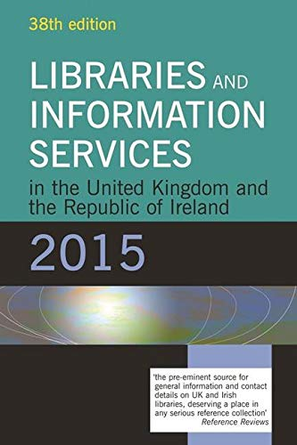 Libraries and Information Services in the United Kingdom and the Republic of Ireland 2015 (Libraries & Information Services in UK & Republic of Ireland)
