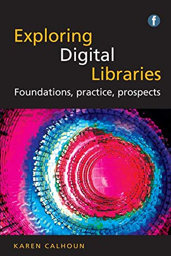 The Facet LIS Textbook Collection: Exploring Digital Libraries: Foundations, Practice, Prospects By Karen Calhoun