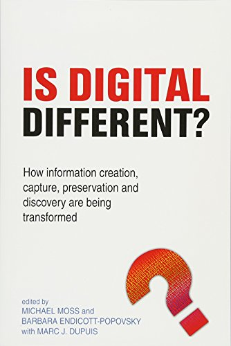 Is Digital Different?: How information creation, capture, preservation and discovery are being transformed Edited by Michael Moss