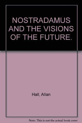 NOSTRADAMUS AND THE VISIONS OF THE FUTURE. By Allan. Hall