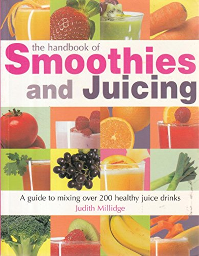 The Handbook of Smoothies and Juicing : A guide to mixing over 200 healthy juice drinks By Judith Millidge