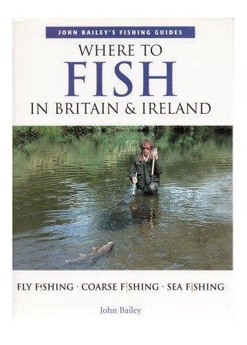 Where to Fish in Britain & Ireland - Fly Fishing / Coarse Fishing / Sea Fishing By John Bailey