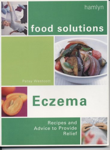 FOOD SOLUTIONS: ECZEMA: RECIPES AND ADVICE TO PROVIDE RELIEF. By Patsy. Westcott