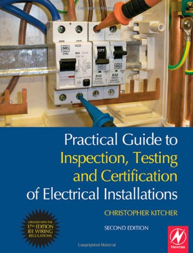 Practical Guide to Inspection, Testing and Certification of Electrical Installations: Conforms to 17th Edition IEE Wiring Regulations (BS 7671:2008) and Part P of Building Regulations By Chris Kitcher (Central Sussex College, UK)