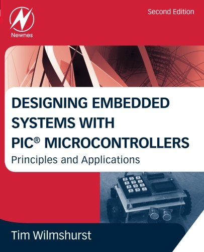 Designing Embedded Systems with PIC Microcontrollers: Principles and Applications By Tim Wilmshurst (Head of Electronics, University of Derby, UK)