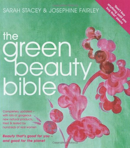 The Green Beauty Bible: The Ultimate Guide to Being Naturally Gorgeous by Sarah Stacey