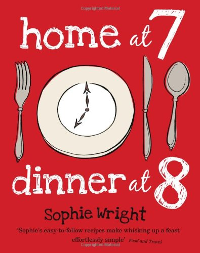 Home at 7, Dinner at 8: 100 Satisfying Suppers on the Table in an Hour or Less by Sophie Wright