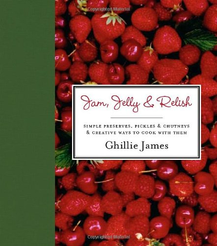 Jam, Jelly and Relish: Simple Preserves, Pickles and Chutneys and Creative Ways to Cook with Them by Ghillie James