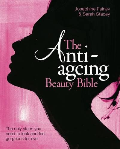 The Anti-Ageing Beauty Bible: The Only Steps You Need to Look and Feel Gorgeous for Ever by Sarah Stacey