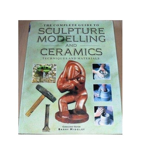 The Complete Guide to Sculpture, Modelling and Ceramics By consultant editor