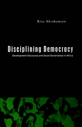Disciplining Democracy: Development Discourse and Good Governance in Africa by Rita Abrahamsen